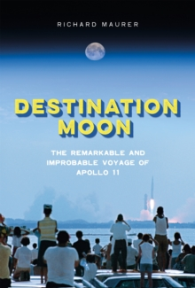 Destination Moon : The Remarkable and Improbable Voyage of Apollo 11, Hardback Book