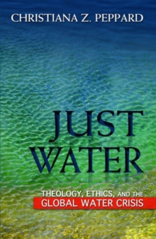 Just Water : Theology, Ethics, and the Global Water Crisis, Paperback Book