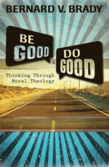 Be Good and Do Good : Thinking Through Moral Theology, Paperback Book