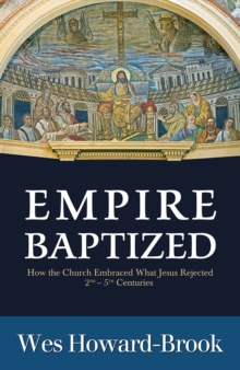 Empire Baptized : How the Church Embraced What Jesus Rejected (Second-Fifth Centuries), Paperback / softback Book