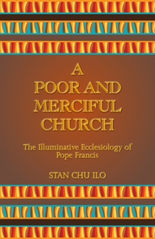 A Poor and Merciful Church : The Illuminative Ecclesiology of Pope Francis, Paperback Book