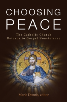 Choosing Peace : The Catholic Church Returns to Gospel Nonviolence, Paperback / softback Book