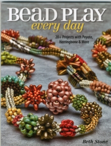 Bead Play Every Day : 20+ Projects with Peyote, Herringbone, and More, Paperback Book