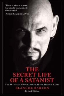 The Secret Life of a Satanist : The Authorized Biography of Anton Szandor LaVey, EPUB eBook