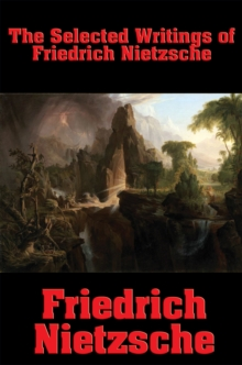 The Selected Writings of Friedrich Nietzsche : The Philosophy of Friedrich Nietzsche; Thus Spake Zarathustra; Beyond Good and Evil; The Anti-Christ, EPUB eBook
