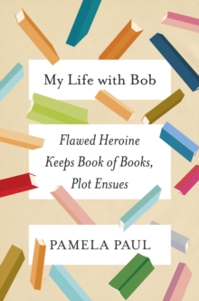 My Life with Bob : Flawed Heroine Keeps Book of Books, Plot Ensues, Hardback Book