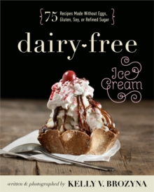 Dairy-Free Ice Cream : 75 Recipes Made Without Eggs, Gluten, Soy, or Refined Sugar, Paperback Book