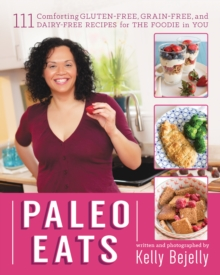 Paleo Eats : 101 Comforting Gluten-Free, Grain-Free and Dairy-Free Recipes for the Foodie in You, Paperback Book