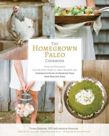 Homegrown Paleo Cookbook : 100 Delicious, Gluten-Free, Farm-to-Table Recipes, and a Complete Guide to Growing Your Own Healthy Food, Hardback Book
