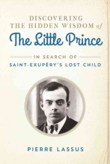 Discovering the Hidden Wisdom of The Little Prince : In Search of Saint-Exupery's Lost Child, Hardback Book