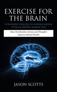 Exercise For The Brain: 70 Neurobic Exercises To Increase Mental Fitness & Prevent Memory Loss : How Non Routine Actions And Thoughts Improve Mental Health, EPUB eBook