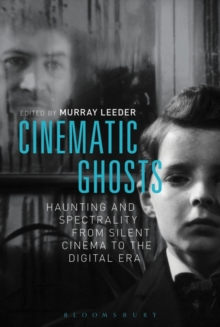 Cinematic Ghosts : Haunting and Spectrality from Silent Cinema to the Digital Era, Paperback Book