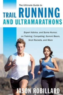 The Ultimate Guide to Trail Running and Ultramarathons : Expert Advice, and Some Humor, on Training, Competing, Gummy Bears, Snot Rockets, and More, Paperback / softback Book