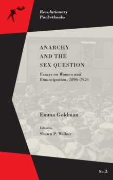 Anarchy And The Sex Question : Essays on Women and Emancipation, 1896-1917, Paperback / softback Book