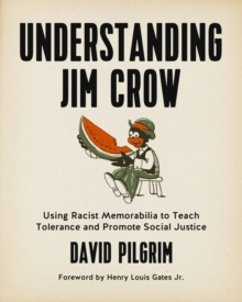 Understanding Jim Crow : Using Racist Memorabilia to Teach Tolerance and Promote Social Justice, PDF eBook