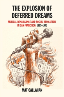 The Explosion Of Deferred Dreams : Musical Renaissance and Social Revolution in San Francisco, 1965-1975, Paperback Book