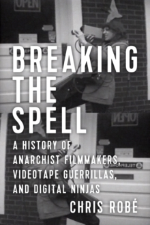Breaking The Spell : A History of Anarchist Filmmakers, Videotape Guerrillas, and Digital Ninjas, Paperback Book