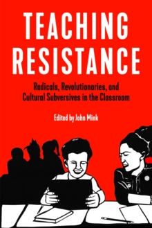 Teaching Resistance : Radicals, Revolutionaries, and Cultural Subversives in the Classroom, EPUB eBook