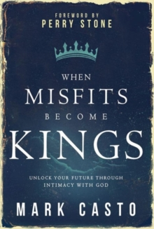 When Misfits Become Kings : Unlock Your Future Through Intimacy with God, Paperback Book