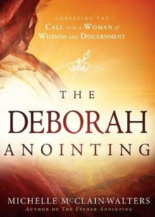 The Deborah Anointing : Embracing the Call to be a Woman of Wisdom and Discernment, Paperback Book