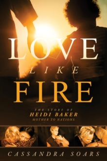 Love Like Fire : The Story of Heidi Baker, Mother to Nations, Paperback Book