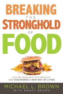 Breaking the Stronghold of Food : How We Conquered Food Addictions and Discovered a New Way of Living, Paperback Book