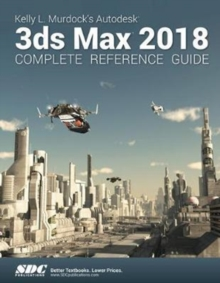 Kelly L. Murdock's Autodesk 3ds Max 2018 Complete Reference Guide, Paperback / softback Book