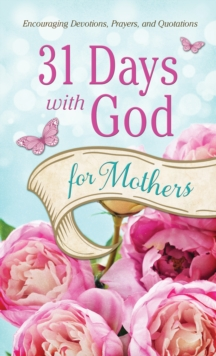 31 Days with God for Mothers : Encouraging Devotions, Prayers, and Quotations, EPUB eBook