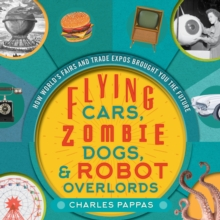 Flying Cars, Zombie Dogs, and Robot Overlords : How World's Fairs and Trade Expos Changed the World, Hardback Book