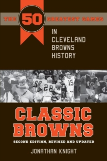 Classic Browns : The 50 Greatest Games in Cleveland Browns History - Second Edition, Revised and Updated, PDF eBook