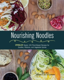 Nourishing Noodles : Spiralize Nearly 100 Plant-Based Recipes for Zoodles, Ribbons, and Other Vegetable Spirals, Paperback / softback Book
