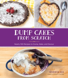 Dump Cakes from Scratch : Nearly 100 Recipes to Dump, Bake, and Devour, Paperback Book