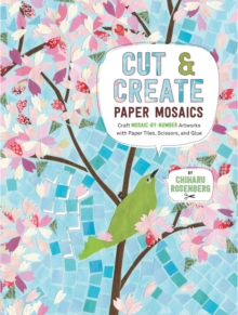 Cut and Create Paper Mosaics : Craft Mosaic-by-Number Artworks with Paper Tiles, Scissors, and Glue, Paperback Book
