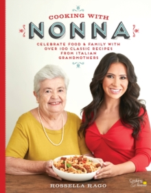 Cooking with Nonna : Celebrate Food & Family With Over 100 Classic Recipes from Italian Grandmothers, Hardback Book