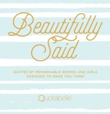 Beautifully Said : Quotes by remarkable women and girls, designed to make you think, Hardback Book