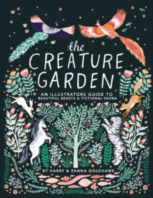 The Creature Garden : An Illustrator's Guide to Beautiful Beasts & Fictional Fauna, Hardback Book