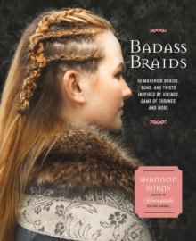 Badass Braids : 45 Maverick Braids, Buns, and Twists Inspired by Vikings, Game of Thrones, and More, Paperback / softback Book