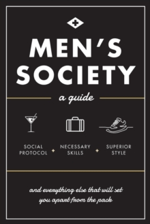 Men's Society : Guide to Social Protocol, Necessary Skills, Superior Style, and Everything Else That Will Set You Apart From The Pack, Hardback Book