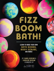 Fizz Boom Bath! : Learn to Make Your Own Bath Bombs, Body Scrubs, and More!, Hardback Book