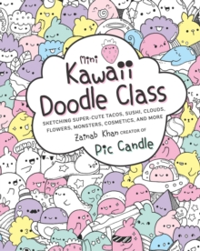 Mini Kawaii Doodle Class : Sketching Super-Cute Tacos, Sushi Clouds, Flowers, Monsters, Cosmetics, and More, Paperback / softback Book