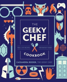 The Geeky Chef Cookbook : Real-Life Recipes for Fantasy Foods, Hardback Book