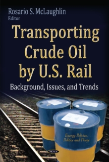 Transporting Crude Oil by U.S. Rail : Background, Issues & Trends, Hardback Book
