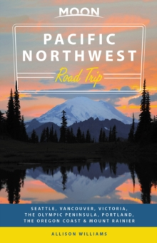Moon Pacific Northwest Road Trip (Second Edition) : Seattle, Vancouver, Victoria, the Olympic Peninsula, Portland, the Oregon Coast & Mount Rainier, Paperback / softback Book