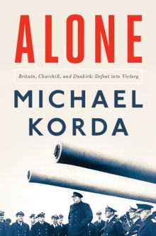 Alone : Britain, Churchill, and Dunkirk: Defeat Into Victory, Hardback Book