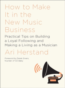 How To Make It in the New Music Business : Practical Tips on Building a Loyal Following and Making a Living as a Musician, Hardback Book