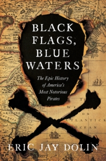 Black Flags, Blue Waters : The Epic History of America's Most Notorious Pirates, Hardback Book