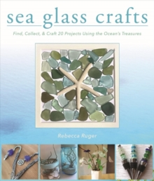 Sea Glass Crafts : Find, Collect, & Craft More Than 20 Projects Using the Ocean's Treasures, Hardback Book