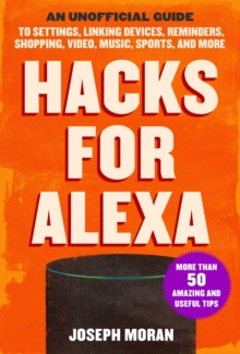 Hacks for Alexa : An Unofficial Guide to Settings, Linking Devices, Reminders, Shopping, Video, Music, Sports, and More, Paperback / softback Book