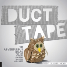 Duct Tape : 101 Adventurous Ideas for Art, Jewelry, Flowers, Wallets and More, Paperback Book