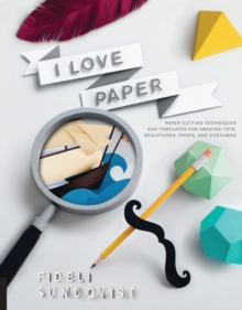 I Love Paper : Paper Cutting Techniques and Templates for Amazing Toys, Sculptures, Props, and Costumes, Paperback Book